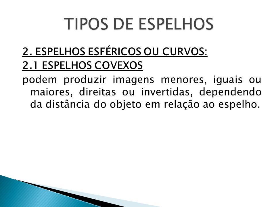 2. ESPELHOS ESFÉRICOS OU CURVOS: 2.1 ESPELHOS COVEXOS podem produzir imagens menores, iguais ou maiores, direitas ou invertidas, dependendo da distânc