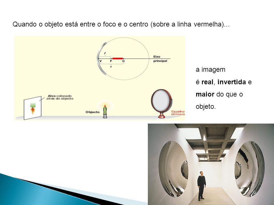 Quando o objeto está entre o foco e o centro (sobre a linha vermelha)... a imagem é real, invertida e maior do que o objeto.
