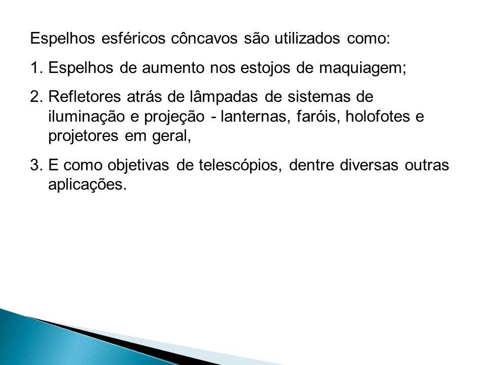 Espelhos esféricos côncavos são utilizados como: 1.Espelhos de aumento nos estojos de maquiagem; 2.Refletores atrás de lâmpadas de sistemas de ilumina