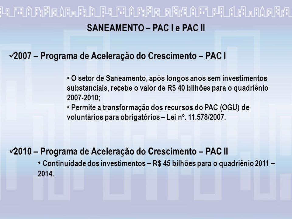 2007 – Programa de Aceleração do Crescimento – PAC I O setor de Saneamento, após longos anos sem investimentos substanciais, recebe o valor de R$ 40 bilhões para o quadriênio 2007-2010; Permite a transformação dos recursos do PAC (OGU) de voluntários para obrigatórios – Lei nº.
