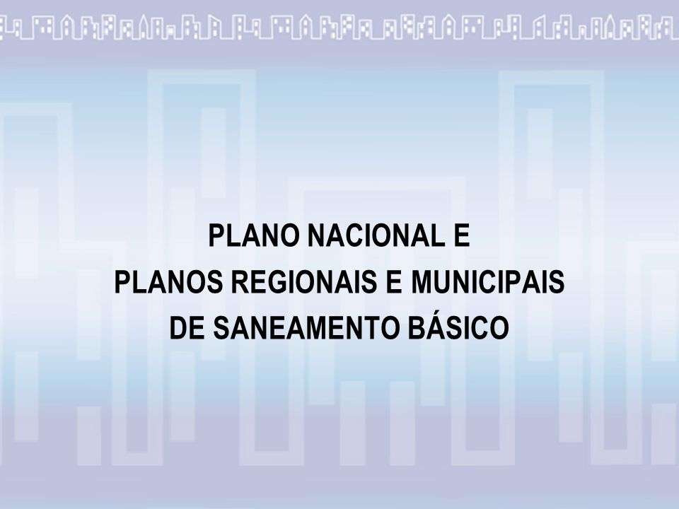PLANO NACIONAL E PLANOS REGIONAIS E MUNICIPAIS DE SANEAMENTO BÁSICO