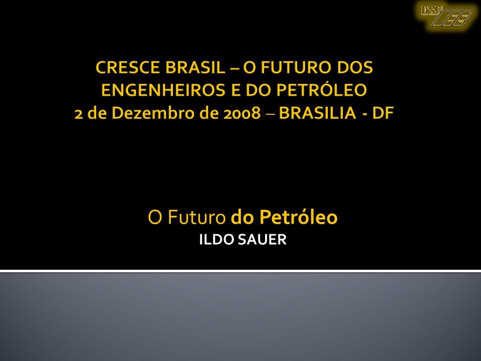 O Futuro do Petróleo ILDO SAUER CRESCE BRASIL – O FUTURO DOS ENGENHEIROS E DO PETRÓLEO 2 de Dezembro de 2008 – BRASILIA - DF