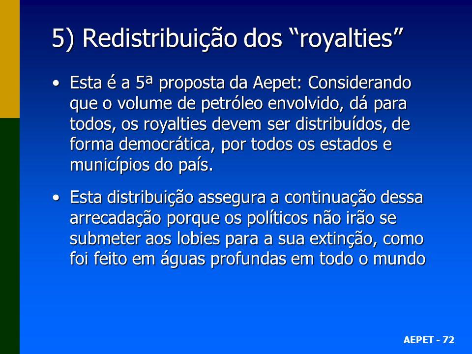 AEPET - 72 5) Redistribuição dos royalties Esta é a 5ª proposta da Aepet: Considerando que o volume de petróleo envolvido, dá para todos, os royalties