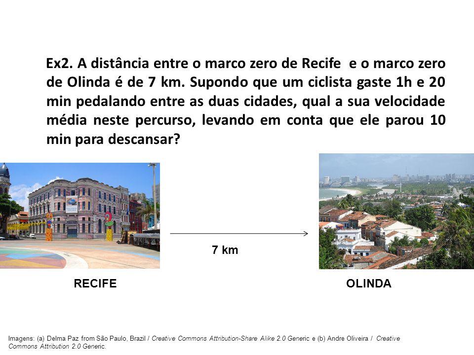 Ex2. A distância entre o marco zero de Recife e o marco zero de Olinda é de 7 km. Supondo que um ciclista gaste 1h e 20 min pedalando entre as duas ci
