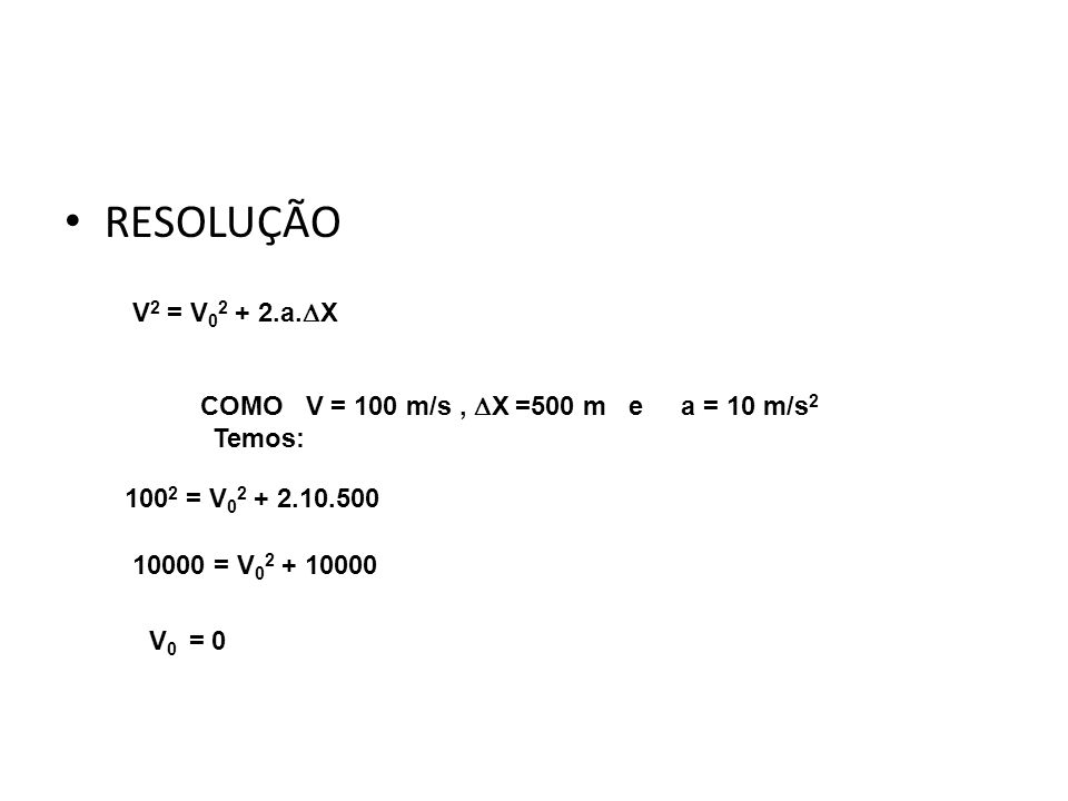 RESOLUÇÃO Física, 1º Ano Cinemática V 2 = V 0 2 + 2.a. X COMO V = 100 m/s, X =500 m e a = 10 m/s 2 Temos: 100 2 = V 0 2 + 2.10.500 10000 = V 0 2 + 100
