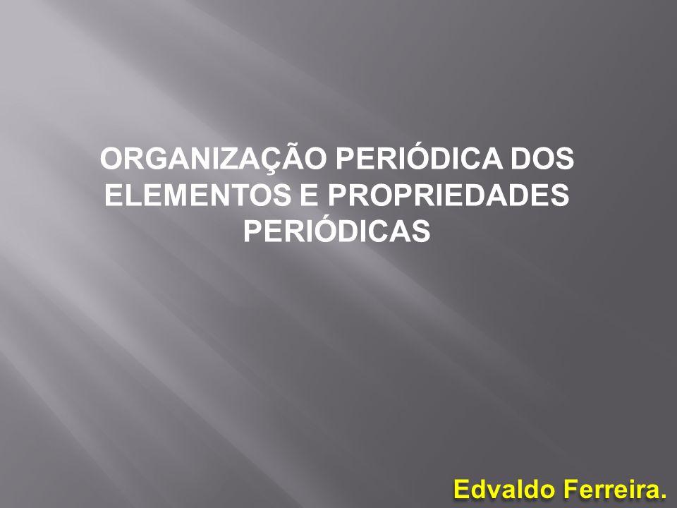 Edvaldo Ferreira. ORGANIZAÇÃO PERIÓDICA DOS ELEMENTOS E PROPRIEDADES PERIÓDICAS