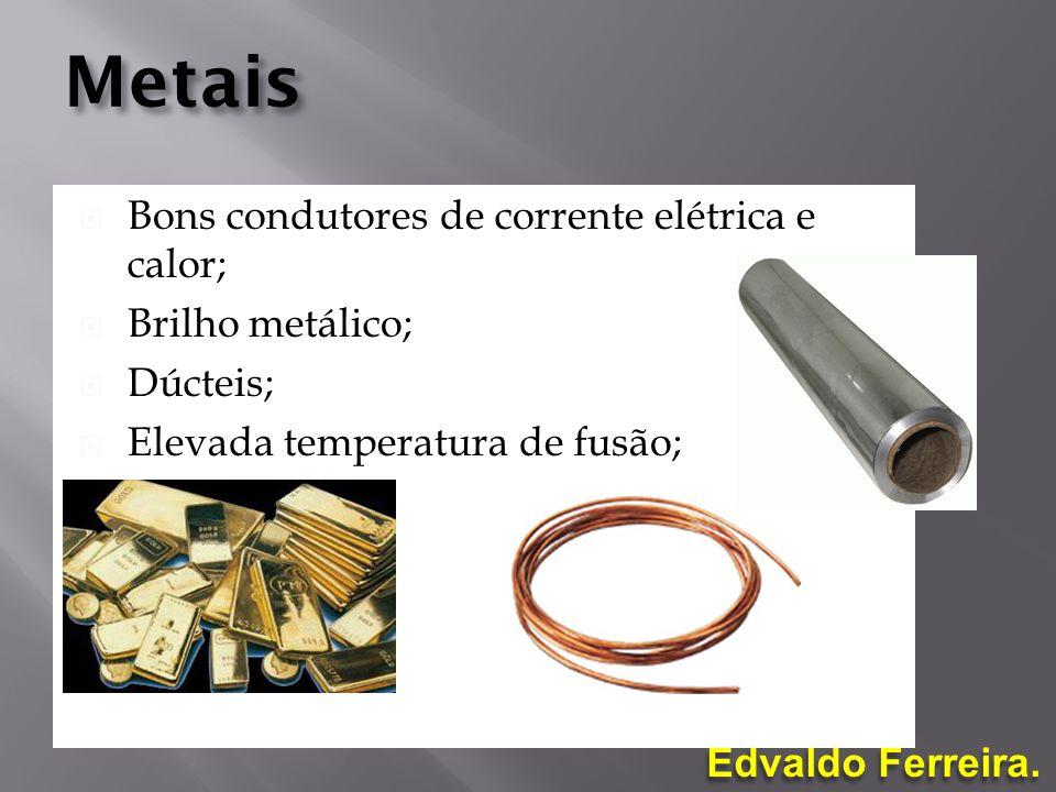 Edvaldo Ferreira. Metais Bons condutores de corrente elétrica e calor; Brilho metálico; Dúcteis; Elevada temperatura de fusão; Maleáveis