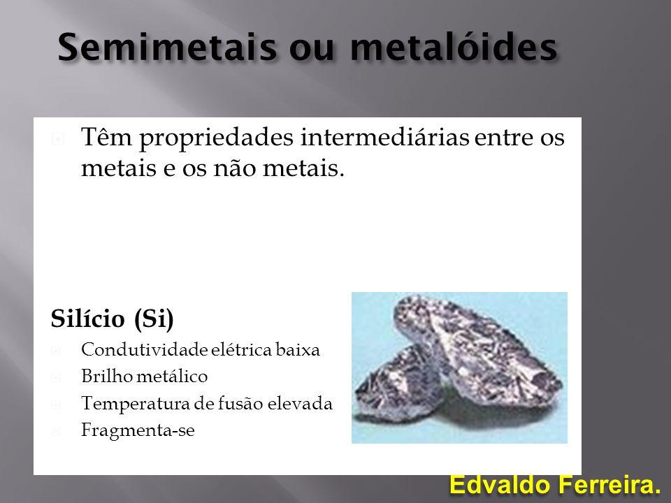 Edvaldo Ferreira. Semimetais ou metalóides Têm propriedades intermediárias entre os metais e os não metais. Silício (Si) Condutividade elétrica baixa