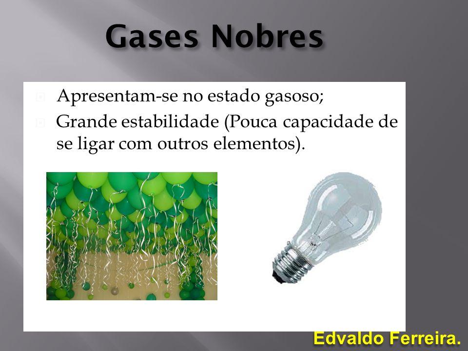 Edvaldo Ferreira. Gases Nobres Apresentam-se no estado gasoso; Grande estabilidade (Pouca capacidade de se ligar com outros elementos).