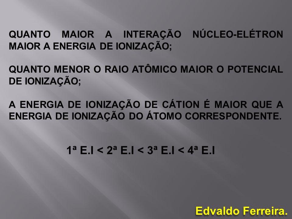 Edvaldo Ferreira. QUANTO MAIOR A INTERAÇÃO NÚCLEO-ELÉTRON MAIOR A ENERGIA DE IONIZAÇÃO; QUANTO MENOR O RAIO ATÔMICO MAIOR O POTENCIAL DE IONIZAÇÃO; A