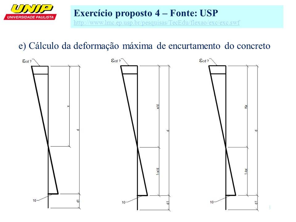 13 e) Cálculo da deformação máxima de encurtamento do concreto Exercício proposto 4 – Fonte: USP http://www.lmc.ep.usp.br/pesquisas/TecEdu/flexao/exc/
