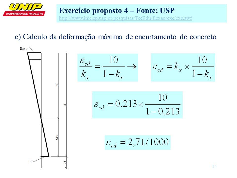 14 e) Cálculo da deformação máxima de encurtamento do concreto Exercício proposto 4 – Fonte: USP http://www.lmc.ep.usp.br/pesquisas/TecEdu/flexao/exc/