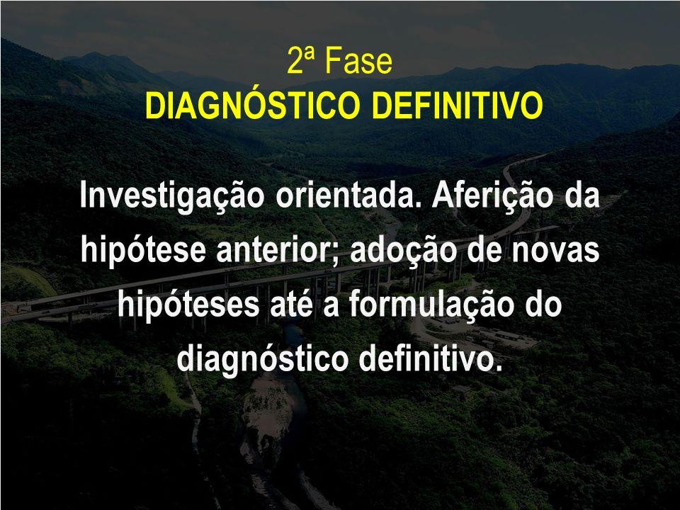 2ª Fase DIAGNÓSTICO DEFINITIVO Investigação orientada. Aferição da hipótese anterior; adoção de novas hipóteses até a formulação do diagnóstico defini