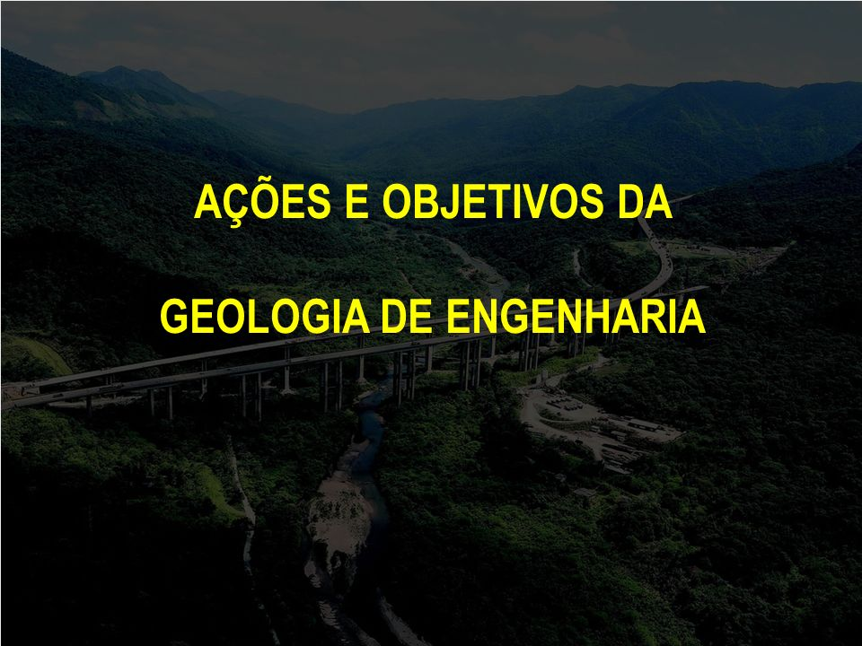 AÇÕES E OBJETIVOS DA GEOLOGIA DE ENGENHARIA