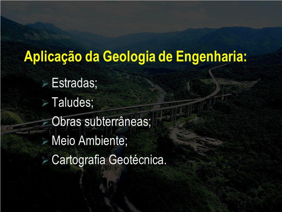 Aplicação da Geologia de Engenharia: Estradas; Taludes; Obras subterrâneas; Meio Ambiente; Cartografia Geotécnica.