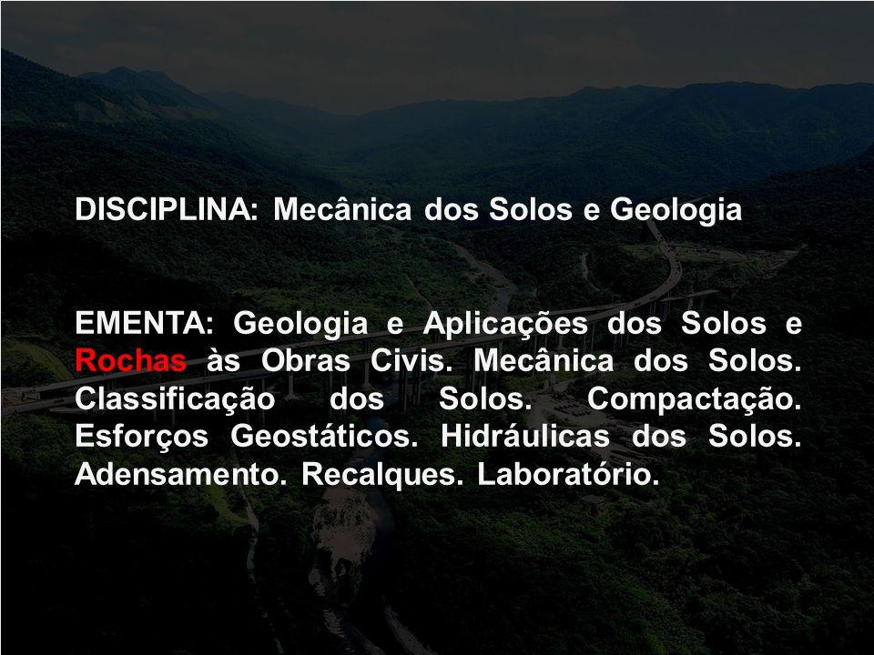 DISCIPLINA: Mecânica dos Solos e Geologia EMENTA: Geologia e Aplicações dos Solos e Rochas às Obras Civis. Mecânica dos Solos. Classificação dos Solos