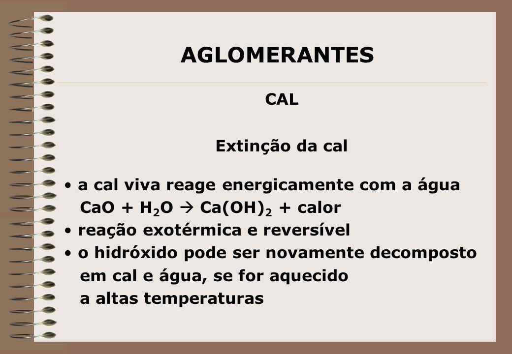 AGLOMERANTES CAL Extinção da cal a cal viva reage energicamente com a água CaO + H 2 O Ca(OH) 2 + calor reação exotérmica e reversível o hidróxido pod
