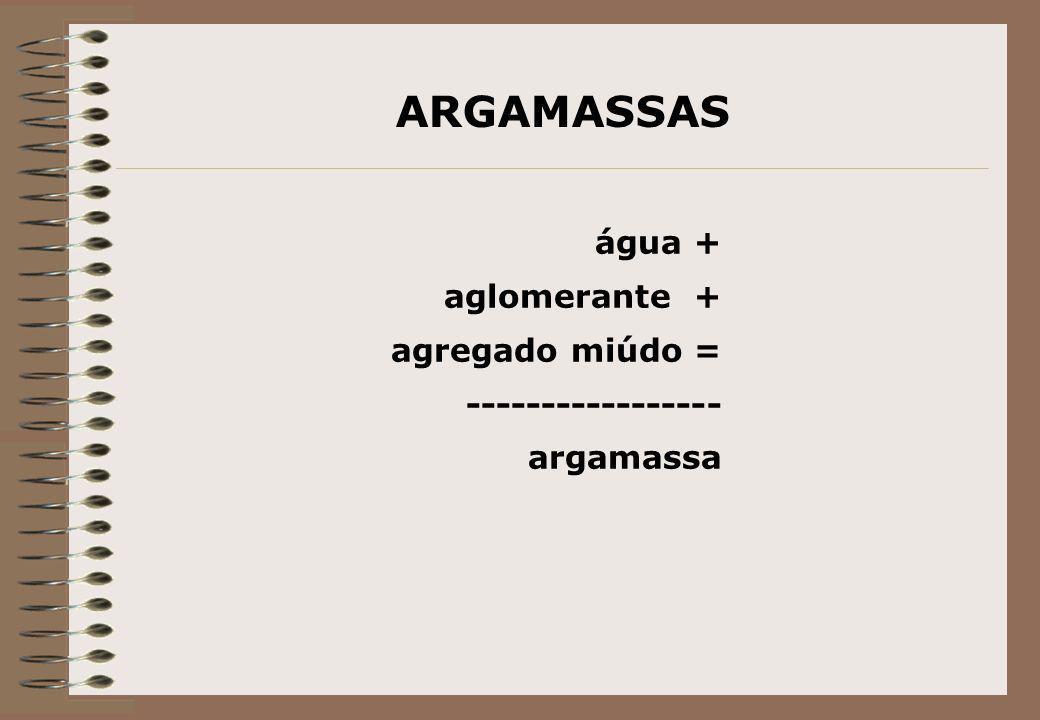 ARGAMASSAS água + aglomerante + agregado miúdo = ----------------- argamassa