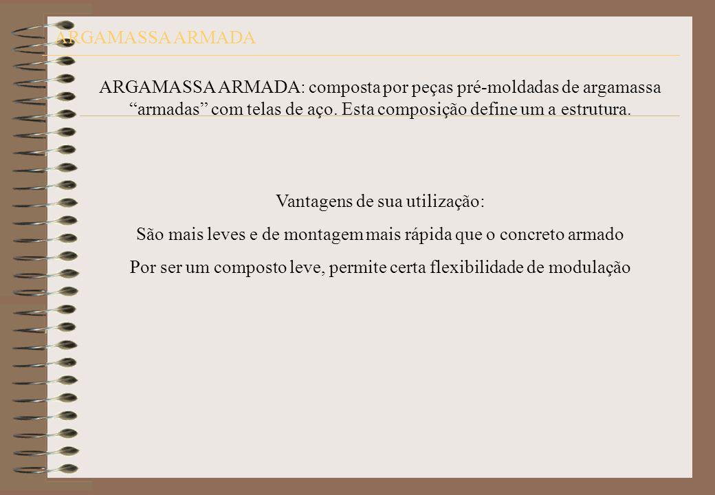 ARGAMASSA ARMADA ARGAMASSA ARMADA: composta por peças pré-moldadas de argamassa armadas com telas de aço. Esta composição define um a estrutura. Vanta
