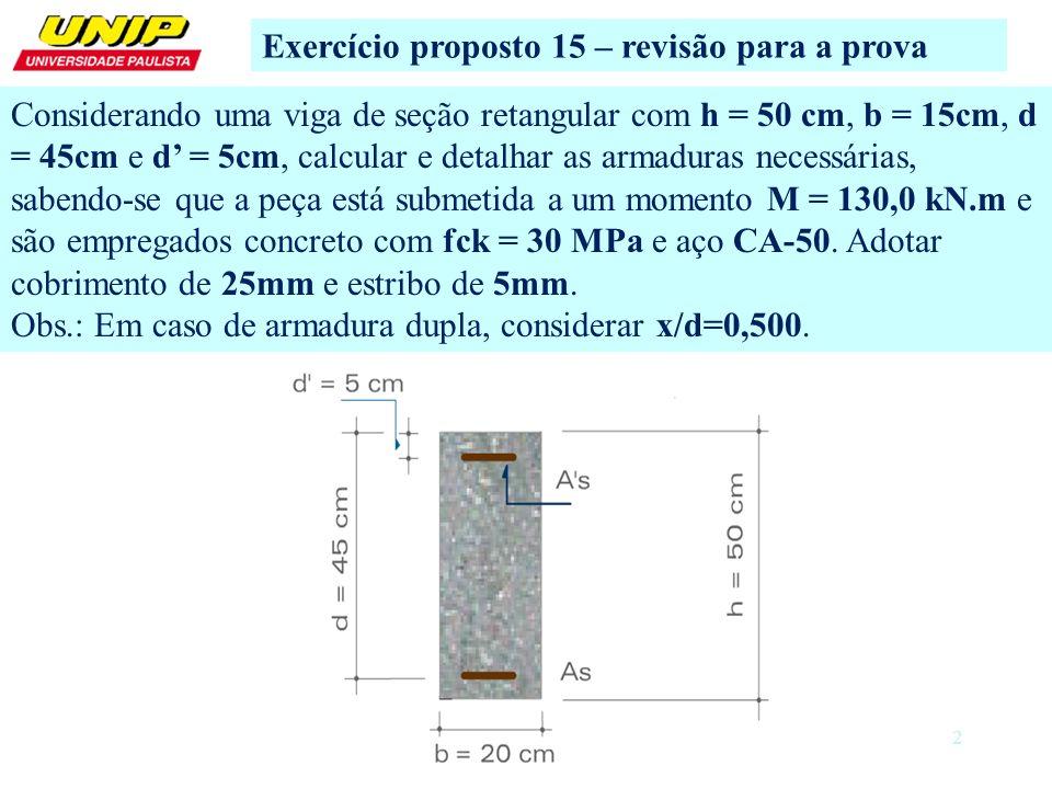 2 Exercício proposto 15 – revisão para a prova Considerando uma viga de seção retangular com h = 50 cm, b = 15cm, d = 45cm e d = 5cm, calcular e detalhar as armaduras necessárias, sabendo-se que a peça está submetida a um momento M = 130,0 kN.m e são empregados concreto com fck = 30 MPa e aço CA-50.