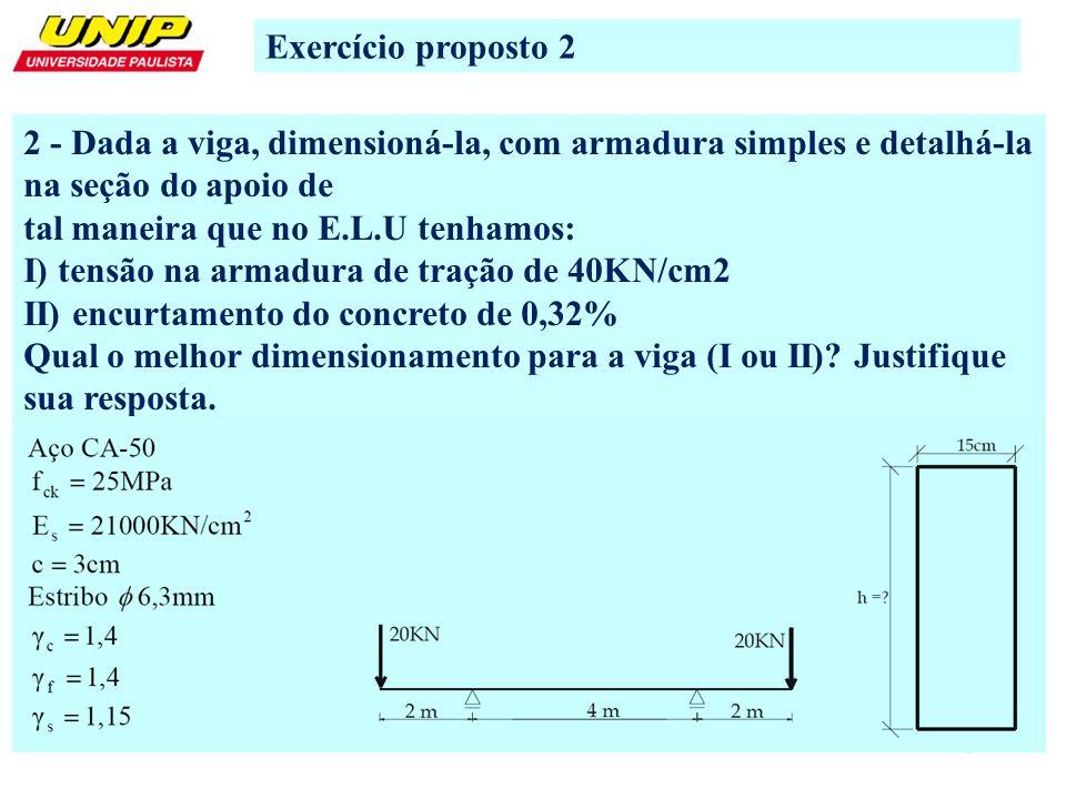 3 Exercício proposto 2 2 - Dada a viga, dimensioná-la, com armadura simples e detalhá-la na seção do apoio de tal maneira que no E.L.U tenhamos: I) te