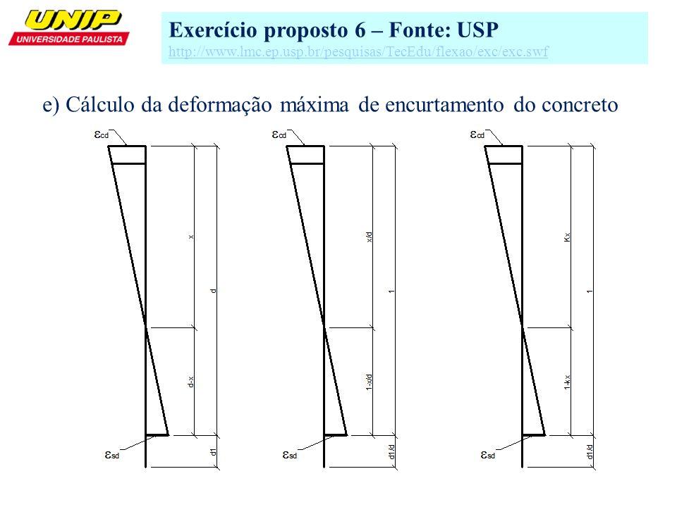 11 e) Cálculo da deformação máxima de encurtamento do concreto Exercício proposto 6 – Fonte: USP http://www.lmc.ep.usp.br/pesquisas/TecEdu/flexao/exc/