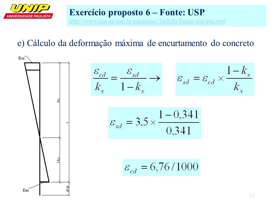 12 e) Cálculo da deformação máxima de encurtamento do concreto Exercício proposto 6 – Fonte: USP http://www.lmc.ep.usp.br/pesquisas/TecEdu/flexao/exc/