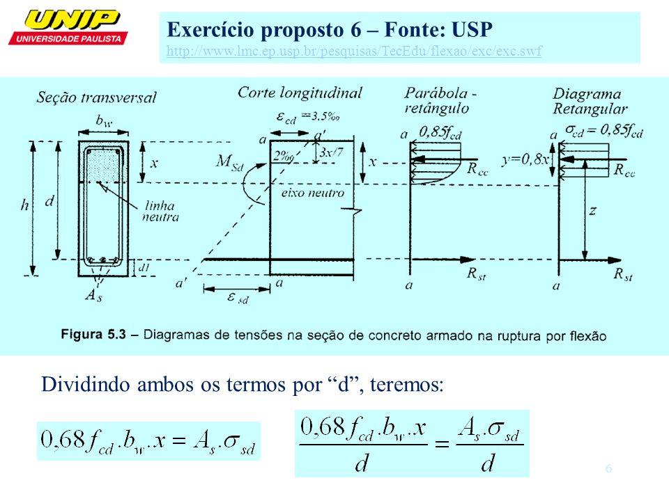 7 Exercício proposto 6 – Fonte: USP http://www.lmc.ep.usp.br/pesquisas/TecEdu/flexao/exc/exc.swf Dividindo ambos os termos por d, teremos: Sendo Kx=x/d, teremos: Considerando o aço com deformação de projeto a 10/1000, teremos: