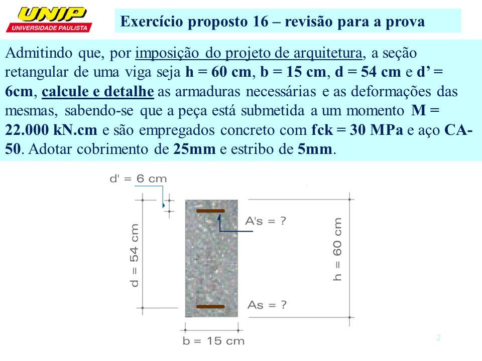 2 Exercício proposto 16 – revisão para a prova Admitindo que, por imposição do projeto de arquitetura, a seção retangular de uma viga seja h = 60 cm,