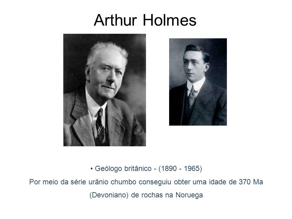 Geólogo britânico - (1890 - 1965) Por meio da série urânio chumbo conseguiu obter uma idade de 370 Ma (Devoniano) de rochas na Noruega 1921: Terra 4 G