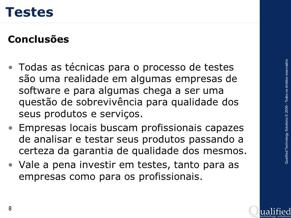8 Testes Conclusões Todas as técnicas para o processo de testes são uma realidade em algumas empresas de software e para algumas chega a ser uma questão de sobrevivência para qualidade dos seus produtos e serviços.