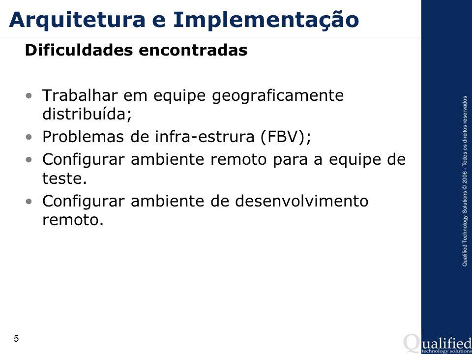 5 Arquitetura e Implementação Dificuldades encontradas Trabalhar em equipe geograficamente distribuída; Problemas de infra-estrura (FBV); Configurar a