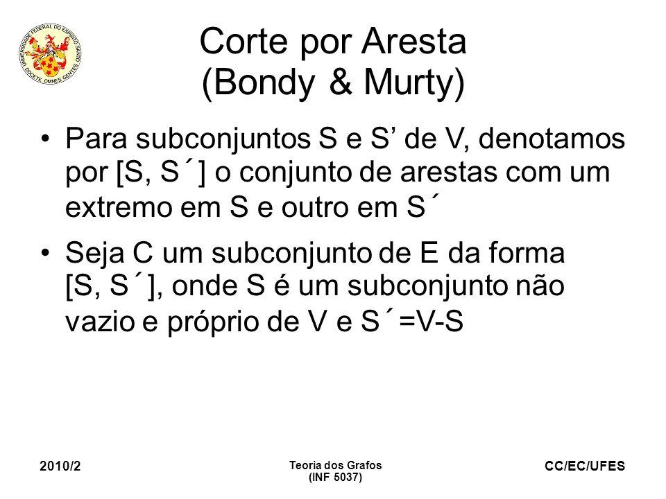 CC/EC/UFES 2010/2 Teoria dos Grafos (INF 5037) Corte por Aresta (Bondy & Murty) Para subconjuntos S e S de V, denotamos por [S, S´] o conjunto de ares