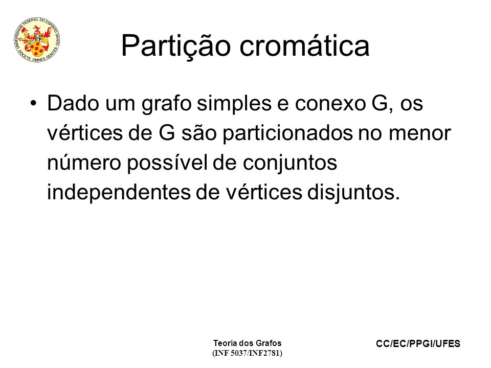 CC/EC/PPGI/UFES Teoria dos Grafos (INF 5037/INF2781) Partição cromática Dado um grafo simples e conexo G, os vértices de G são particionados no menor número possível de conjuntos independentes de vértices disjuntos.