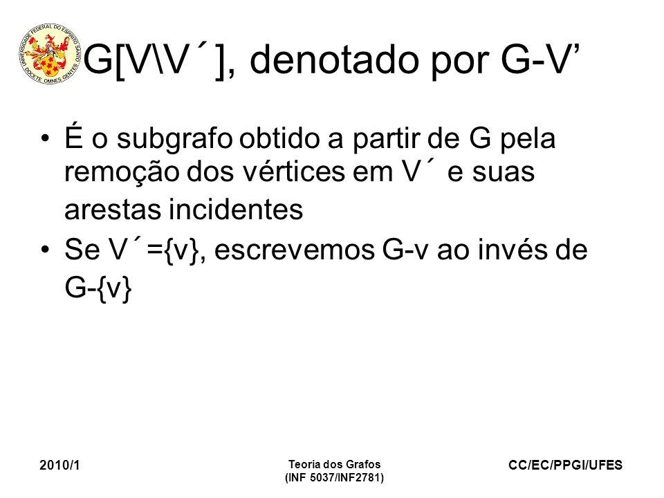 CC/EC/PPGI/UFES 2010/1 Teoria dos Grafos (INF 5037/INF2781) G[V\V´], denotado por G-V É o subgrafo obtido a partir de G pela remoção dos vértices em V´ e suas arestas incidentes Se V´={v}, escrevemos G-v ao invés de G-{v}