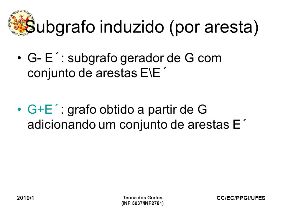 CC/EC/PPGI/UFES 2010/1 Teoria dos Grafos (INF 5037/INF2781) Subgrafo induzido (por aresta) G- E´: subgrafo gerador de G com conjunto de arestas E\E´ G+E´: grafo obtido a partir de G adicionando um conjunto de arestas E´