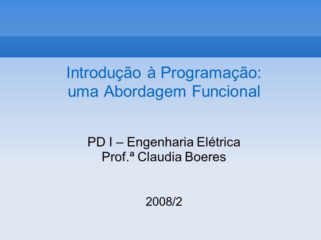 Introdução à Programação: uma Abordagem Funcional PD I – Engenharia Elétrica Prof.ª Claudia Boeres 2008/2