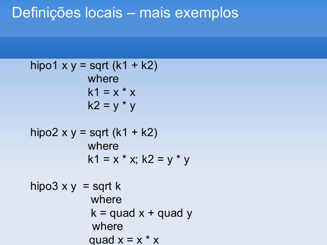 Definições locais – mais exemplos hipo1 x y = sqrt (k1 + k2) where k1 = x * x k2 = y * y hipo2 x y = sqrt (k1 + k2) where k1 = x * x; k2 = y * y hipo3