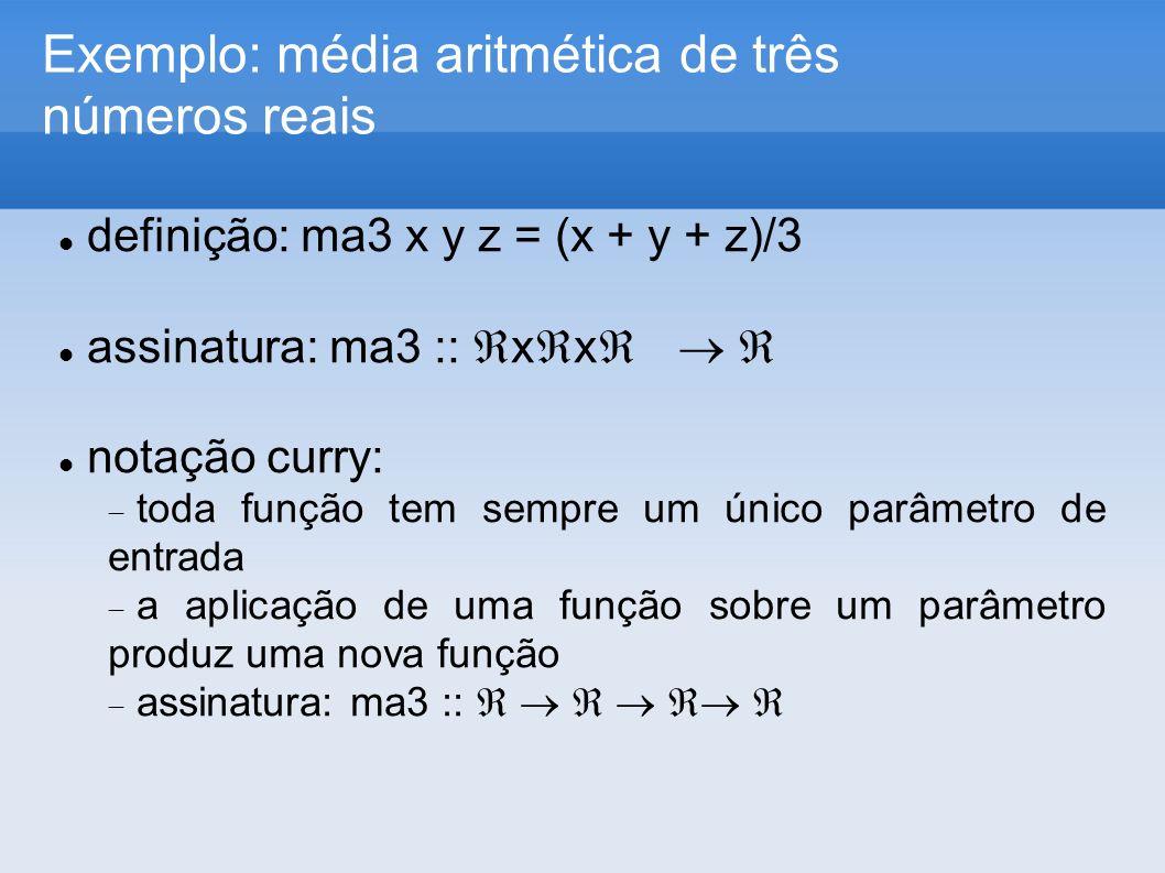 Exemplo: média aritmética de três números reais definição: ma3 x y z = (x + y + z)/3 assinatura: ma3 :: x x notação curry: toda função tem sempre um único parâmetro de entrada a aplicação de uma função sobre um parâmetro produz uma nova função assinatura: ma3 ::