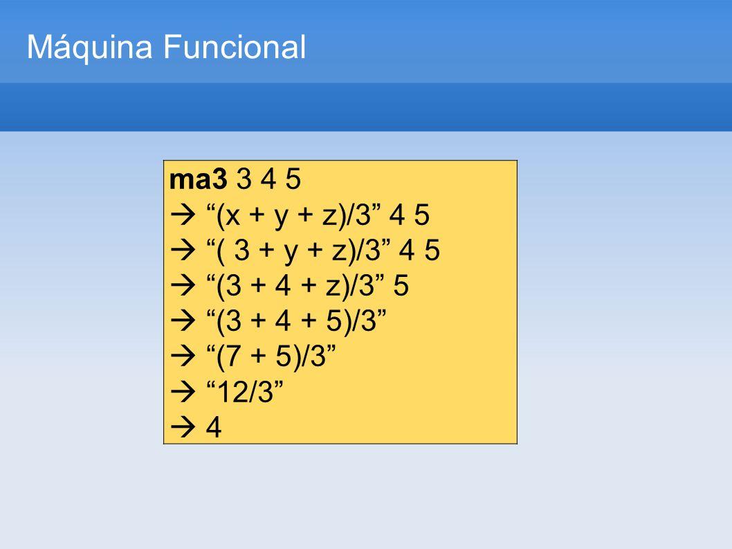 Máquina Funcional ma3 3 4 5 (x + y + z)/3 4 5 ( 3 + y + z)/3 4 5 (3 + 4 + z)/3 5 (3 + 4 + 5)/3 (7 + 5)/3 12/3 4