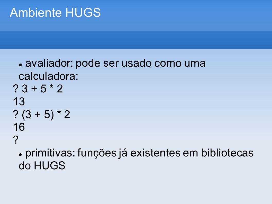 Ambiente HUGS avaliador: pode ser usado como uma calculadora: ? 3 + 5 * 2 13 ? (3 + 5) * 2 16 ? primitivas: funções já existentes em bibliotecas do HU