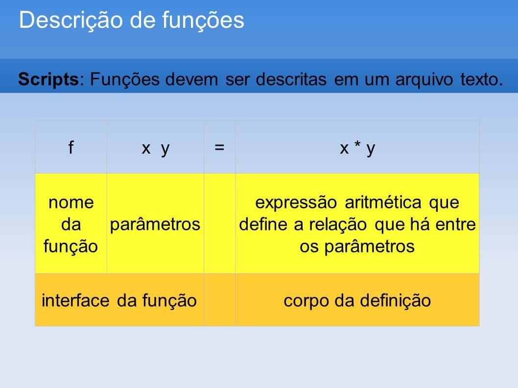 Descrição de funções fx y=x * y nome da função parâmetros expressão aritmética que define a relação que há entre os parâmetros interface da funçãocorpo da definição Scripts: Funções devem ser descritas em um arquivo texto.