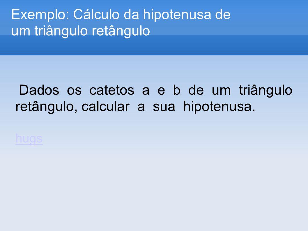 Exemplo: Cálculo da hipotenusa de um triângulo retângulo Dados os catetos a e b de um triângulo retângulo, calcular a sua hipotenusa. hugs