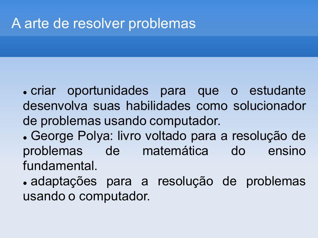 A arte de resolver problemas criar oportunidades para que o estudante desenvolva suas habilidades como solucionador de problemas usando computador.