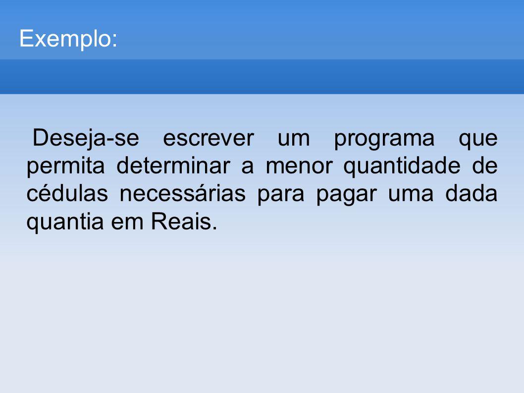 Exemplo: Deseja-se escrever um programa que permita determinar a menor quantidade de cédulas necessárias para pagar uma dada quantia em Reais.