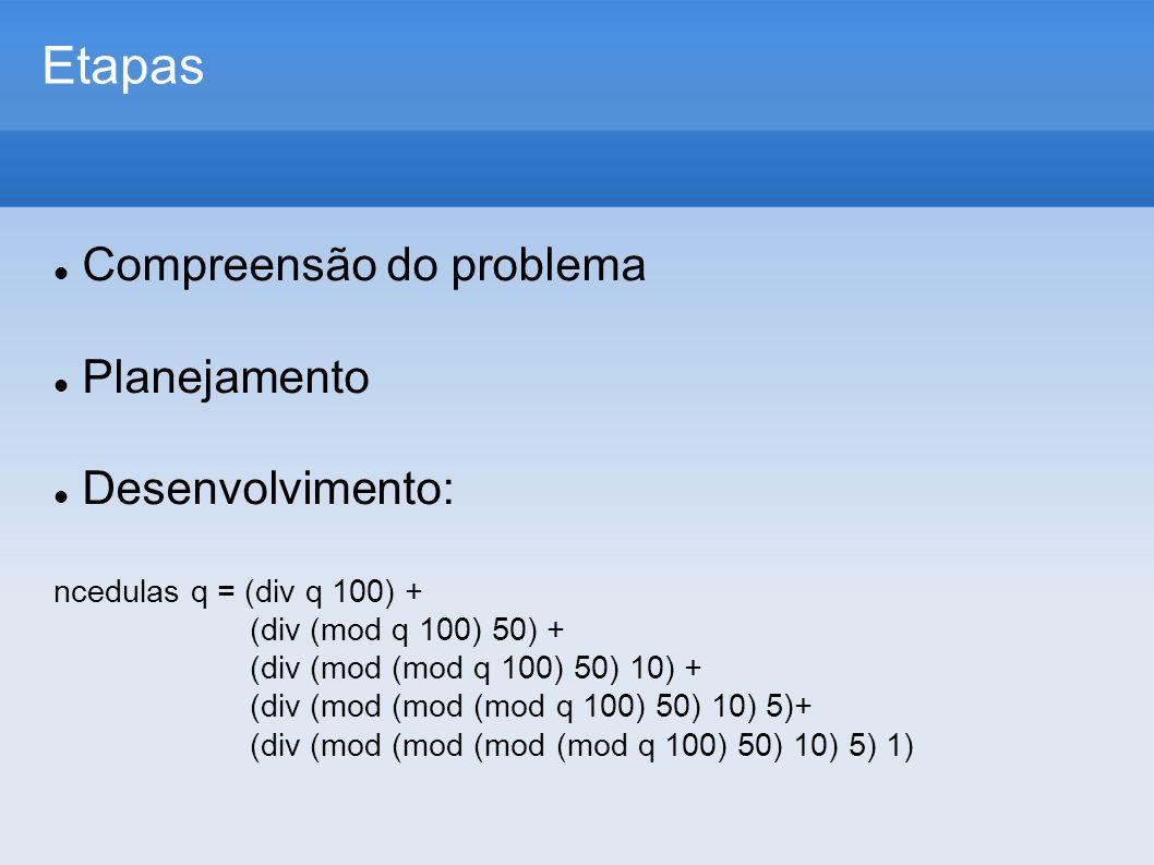 Etapas Compreensão do problema Planejamento Desenvolvimento: ncedulas q = (div q 100) + (div (mod q 100) 50) + (div (mod (mod q 100) 50) 10) + (div (mod (mod (mod q 100) 50) 10) 5)+ (div (mod (mod (mod (mod q 100) 50) 10) 5) 1)