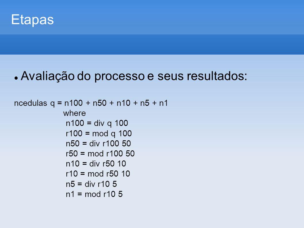 Etapas Avaliação do processo e seus resultados: ncedulas q = n100 + n50 + n10 + n5 + n1 where n100 = div q 100 r100 = mod q 100 n50 = div r100 50 r50 = mod r100 50 n10 = div r50 10 r10 = mod r50 10 n5 = div r10 5 n1 = mod r10 5