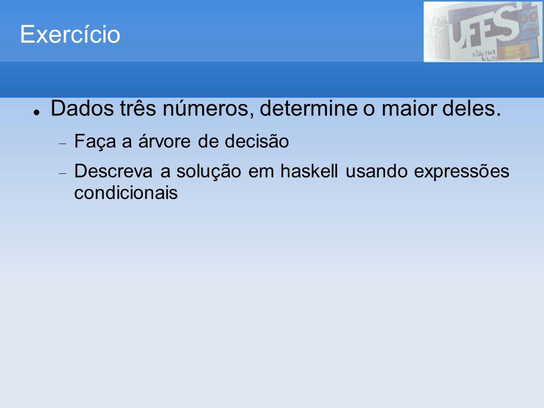Exercício Dados três números, determine o maior deles. Faça a árvore de decisão Descreva a solução em haskell usando expressões condicionais