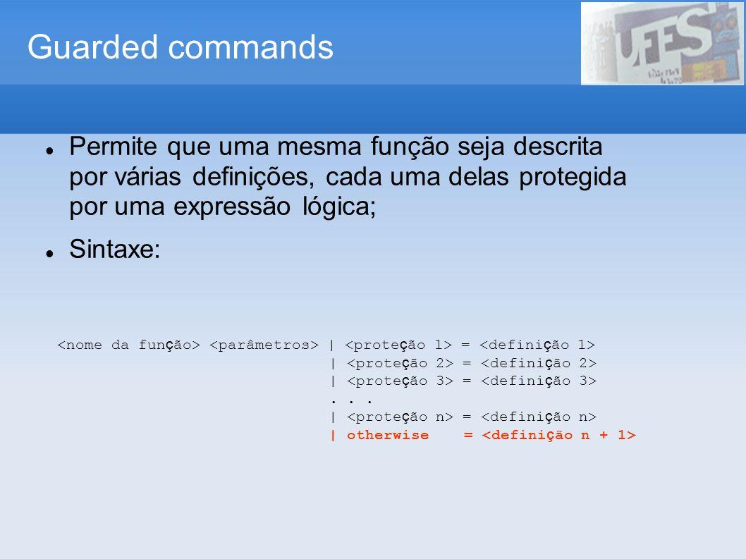 Guarded commands Permite que uma mesma função seja descrita por várias definições, cada uma delas protegida por uma expressão lógica; Sintaxe: | =...