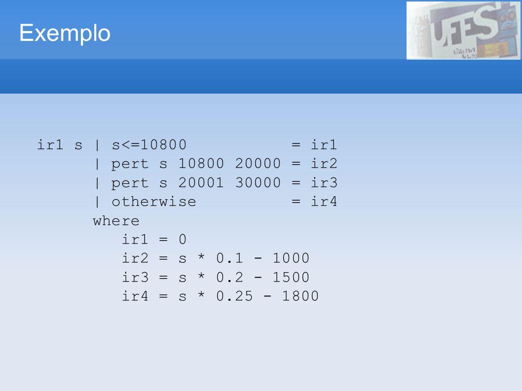 Exemplo ir1 s | s<=10800 = ir1 | pert s 10800 20000 = ir2 | pert s 20001 30000 = ir3 | otherwise = ir4 where ir1 = 0 ir2 = s * 0.1 - 1000 ir3 = s * 0.2 - 1500 ir4 = s * 0.25 - 1800